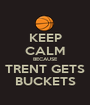 KEEP CALM BECAUSE TRENT GETS BUCKETS - Personalised Poster A1 size