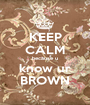 KEEP CALM because u know ur BROWN - Personalised Poster A1 size