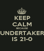 KEEP CALM BECAUSE UNDERTAKER IS 21-0 - Personalised Poster A1 size
