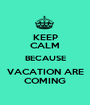 KEEP CALM BECAUSE VACATION ARE COMING - Personalised Poster A1 size