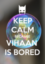KEEP CALM BECAUSE VIHAAN  IS BORED - Personalised Poster A1 size