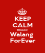KEEP CALM Because Walang  ForEver - Personalised Poster A1 size