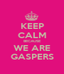 KEEP CALM BECAUSE WE ARE GASPERS - Personalised Poster A1 size