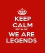 KEEP CALM BECAUSE   WE ARE  LEGENDS  - Personalised Poster A1 size