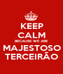KEEP CALM BECAUSE WE ARE MAJESTOSO TERCEIRÃO - Personalised Poster A1 size