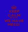 KEEP CALM BECAUSE  WE HAVE MESSI  - Personalised Poster A1 size