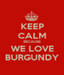 KEEP CALM BECAUSE WE LOVE BURGUNDY - Personalised Poster A1 size