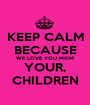 KEEP CALM BECAUSE WE LOVE YOU MOM YOUR, CHILDREN - Personalised Poster A1 size