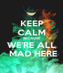 KEEP CALM BECAUSE WE'RE ALL  MAD HERE - Personalised Poster A1 size
