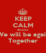 KEEP CALM Because We will be again Together - Personalised Poster A1 size