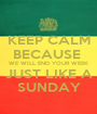 KEEP CALM BECAUSE  WE WILL END YOUR WEEK JUST LIKE A SUNDAY - Personalised Poster A1 size