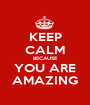 KEEP CALM BECAUSE YOU ARE AMAZING - Personalised Poster A1 size