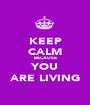 KEEP CALM BECAUSE YOU ARE LIVING - Personalised Poster A1 size