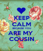 KEEP CALM BECAUSE YOU ARE MY  COUSIN - Personalised Poster A1 size