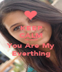 KEEP CALM Because You Are My Everthing - Personalised Poster A1 size