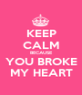 KEEP CALM BECAUSE YOU BROKE MY HEART - Personalised Poster A1 size