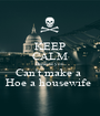 KEEP CALM Because you  Can't make a  Hoe a housewife  - Personalised Poster A1 size