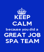 KEEP CALM because you did a GREAT JOB SPA TEAM - Personalised Poster A1 size