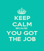 KEEP CALM BECAUSE  YOU GOT THE JOB - Personalised Poster A1 size