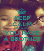 KEEP CALM BECAUSE  YOU HAVE A BROTHER - Personalised Poster A1 size