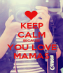 KEEP CALM BECAUSE YOU LOVE MAMAS - Personalised Poster A1 size