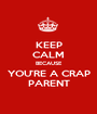 KEEP CALM BECAUSE YOU'RE A CRAP PARENT - Personalised Poster A1 size