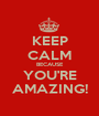KEEP CALM BECAUSE YOU'RE AMAZING! - Personalised Poster A1 size