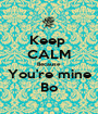 Keep  CALM Because You're mine Bo - Personalised Poster A1 size