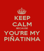 KEEP CALM BECAUSE YOU'RE MY PIÑATINHA - Personalised Poster A1 size