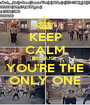 KEEP CALM BECAUSE  YOU'RE THE ONLY ONE - Personalised Poster A1 size