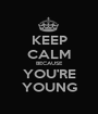 KEEP CALM BECAUSE YOU'RE YOUNG - Personalised Poster A1 size