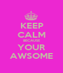 KEEP CALM BECAUSE YOUR AWSOME - Personalised Poster A1 size