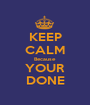 KEEP CALM Because YOUR DONE - Personalised Poster A1 size