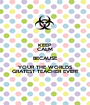 KEEP CALM BECAUSE YOUR THE WORLDS GRATEST TEACHER EVER!! - Personalised Poster A1 size