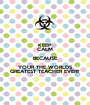 KEEP CALM BECAUSE YOUR THE WORLDS GREATEST TEACHER EVER!! - Personalised Poster A1 size
