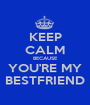 KEEP CALM BECAUSE YOU'RE MY BESTFRIEND - Personalised Poster A1 size