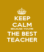 KEEP CALM BECAUSE YOU'RE THE BEST TEACHER - Personalised Poster A1 size