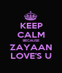 KEEP CALM BECAUSE ZAYAAN LOVE'S U - Personalised Poster A1 size