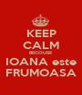 KEEP CALM BECOUSE IOANA este FRUMOASA - Personalised Poster A1 size