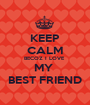 KEEP CALM BECOZ I LOVE  MY  BEST FRIEND - Personalised Poster A1 size
