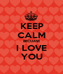 KEEP CALM BECUASE I LOVE YOU - Personalised Poster A1 size
