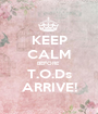 KEEP CALM BEFORE  T.O.Ds ARRIVE! - Personalised Poster A1 size