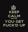 KEEP CALM BEFORE YOU GET FUCK'D UP - Personalised Poster A1 size