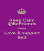 Keep Calm @BeFriends always Love & support Be3 - Personalised Poster A1 size