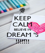 KEEP CALM BELIEVE IN DREAM 'S !!!!!!! - Personalised Poster A1 size