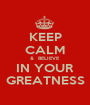 KEEP CALM &  BELIEVE IN YOUR GREATNESS - Personalised Poster A1 size
