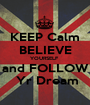 KEEP Calm BELIEVE YOURSELF  and FOLLOW  Yr Dream - Personalised Poster A1 size