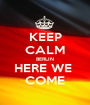 KEEP CALM BERLIN HERE WE  COME - Personalised Poster A1 size