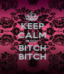 KEEP CALM BITCH BITCH BITCH - Personalised Poster A1 size