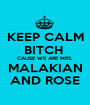 KEEP CALM BITCH  CAUSE WE ARE MRS. MALAKIAN AND ROSE - Personalised Poster A1 size